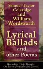 Lyrical Ballads and other Poems by Samuel Taylor Coleridge and William Wordsworth (Including Their Thoughts On Poetry Principles and Secrets) - Collections of Poetry which marked the beginning of the English Romantic movement in literature, including poems The Rime of the Ancient Mariner, The Dungeon, The Nightingale, Dejection: An Ode ebook by Samuel Taylor Coleridge, William Wordsworth