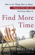 Find More Time - How to Get Things Done at Home, Organize Your Life, and Feel Great About It ebook by Laura Stack