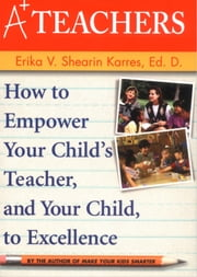 A+ Teachers - How to Empower Your Child's Teacher, and Your Child, to Excellence ebook by Erika V. Shearin Karres, Ed.D.