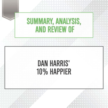 Summary, Analysis, and Review of Dan Harris' 10% Happier audiobook by Start Publishing Notes
