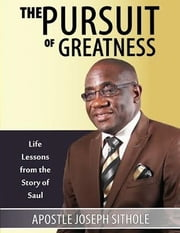 The Pursuit of Greatness: Life Lessons from the Story of Saul ebook by Apostle Joseph Sithole