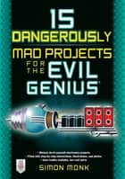 15 Dangerously Mad Projects for the Evil Genius ebook by Simon Monk