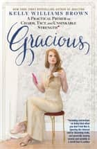 Gracious - A Practical Primer on Charm, Tact, and Unsinkable Strength ebook by Kelly Williams Brown