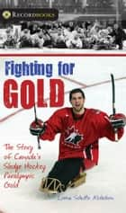 Fighting for Gold - The Story of Canada's Sledge Hockey Paralympic Gold ebook by Lorna Schultz Nicholson