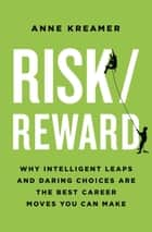 Risk/Reward - Why Intelligent Leaps and Daring Choices Are the Best Career Moves You Can Make ebook by Anne Kreamer