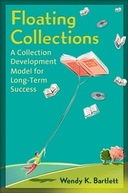Floating Collections: A Collection Development Model for Long-Term Success - A Collection Development Model for Long-Term Success ebook by Wendy K. Bartlett