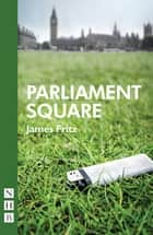 Parliament Square (NHB Modern Plays) ebook by James Fritz