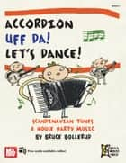 Accordion Uff Da! Let's Dance! - Scandinavian Tunes & House Party Music ebook by Bruce Bollerud