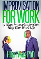 Improvisation For Work: 5 Ways Improvisation Can Help Your Work Life ebook by Hiten Vyas