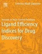Ligand Efficiency Indices for Drug Discovery ebook by Celerino Abad-Zapatero