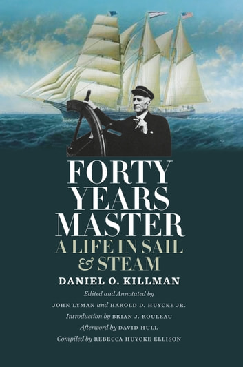 Forty Years Master - A Life in Sail and Steam ebook by Daniel O. Killman,Rebecca Huycke Ellison,David Hull