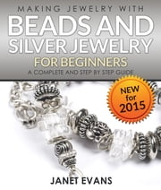 Making Jewelry With Beads And Silver Jewelry For Beginners : A Complete and Step by Step Guide - (Special 2 In 1 Exclusive Edition) ebook by Janet Evans