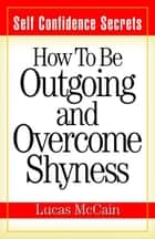 Self Confidence Secrets: How To Be Outgoing and Overcome Shyness eBook by Lucas McCain