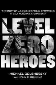 Level Zero Heroes - The Story of U.S. Marine Special Operations in Bala Murghab, Afghanistan ebook by Michael Golembesky,John R. Bruning