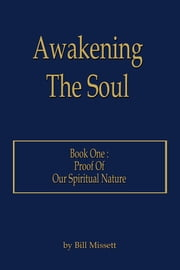 Awakening The Soul - Book One: Proof Of Our Spiritual Nature ebook by Bill Missett