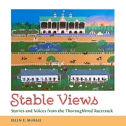 Stable Views - Stories and Voices from the Thoroughbred Racetrack ebook by Ellen E. McHale