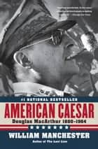 American Caesar - Douglas MacArthur 1880 - 1964 ebooks by William Manchester