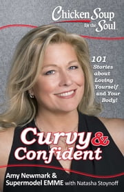 Chicken Soup for the Soul: Curvy & Confident - 101 Stories about Loving Yourself and Your Body ebook by Amy Newmark,Emme Aronson,Natasha Stoynoff