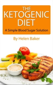 Ketogenic Diet: A Simple Blood Sugar Solution! ebook by Helen Baker