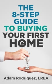The 8-Step Guide To Buying Your First Home ebook by Adam Rodriguez