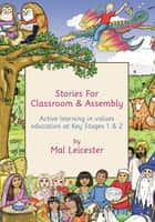 Stories for Classroom and Assembly - Active Learning in Values Education at Key Stages One and Two ebook by Mal Leicester