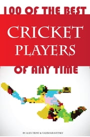 100 of the Best Cricket Players of Any Time ebook by alex trostanetskiy