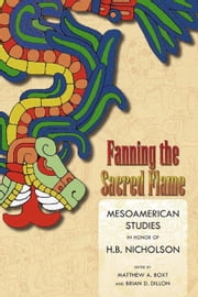 Fanning the Sacred Flame - Mesoamerican Studies in Honor of H. B. Nicholson ebook by Matthew A. Boxt, Brian D. Dillon