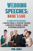 Wedding Speeches: Bride's Side: 16 Done For You Speeches: 4 - Maid of Honor, 4 - Father of the Bride, 4 - Mother of the Bride, 4 - Bride & Personalization Tips ebook by Paul James