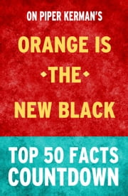 Orange is the New Black: Top 50 Facts Countdown ebook by TK Parker