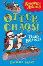Otter Chaos - The Dam Busters (Awesome Animals) ebook by Michael Broad, Jim Field