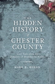 The Hidden History of Chester County - Lost Tales from the Delaware and Brandywine Valleys ebook by Mark Dixon