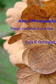 About Photography - Things You Wish You Knew ebook by Luis E Gonzalez