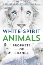 White Spirit Animals - Prophets of Change ebook by J. Zohara Meyerhoff Hieronimus, D.H.L.