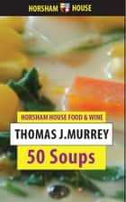 Fifty Soups ebook by Thomas J. Murrey