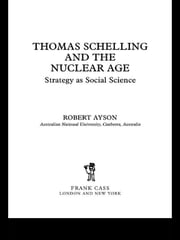 Thomas Schelling and the Nuclear Age - Strategy as Social Science ebook by Robert Ayson