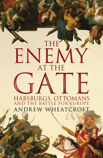 The Enemy at the Gate - Habsburgs, Ottomans and the Battle for Europe eBook by Andrew Wheatcroft