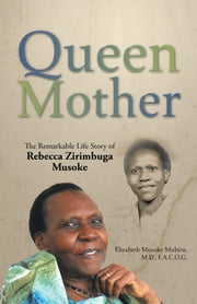 Queen Mother - The Remarkable Life Story of Rebecca Zirimbuga Musoke ebook by Elizabeth Musoke Mubiru MD FACOG