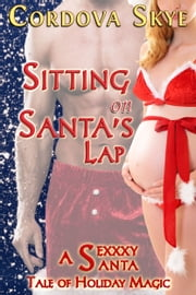 Sitting on Santa's Lap - A Sexxxy Santa Tale of Holiday Magic ebooks by Cordova Skye