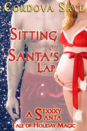 Sitting on Santa's Lap - A Sexxxy Santa Tale of Holiday Magic ebook by Cordova Skye
