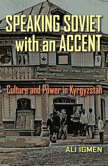 Speaking Soviet with an Accent - Culture and Power in Kyrgyzstan ebook by Ali Igmen