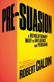Pre-Suasion - A Revolutionary Way to Influence and Persuade ebook by Robert B. Cialdini, Ph.D.