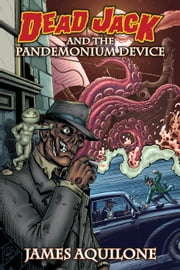 Dead Jack and the Pandemonium Device ebook by James Aquilone