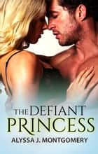 The Defiant Princess (Royal Affairs, #1) ebook by Alyssa J. Montgomery