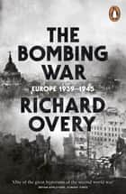 The Bombing War - Europe, 1939-1945 eBook by Richard Overy