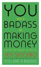 You Are a Badass at Making Money - Master the Mindset of Wealth ebook by Jen Sincero