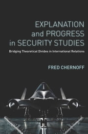 Explanation and Progress in Security Studies - Bridging Theoretical Divides in International Relations ebook by Fred Chernoff