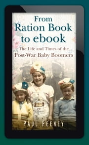 From Ration Book to ebook - The Life and Times of the Post-War Baby Boomers ebook by Paul Feeney