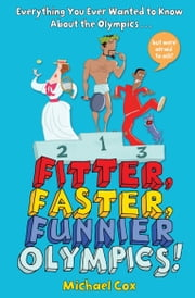 Fitter, Faster, Funnier Olympics - Everything you ever wanted to know about the Olympics but were afraid to ask ebook by Michael Cox,Steve May