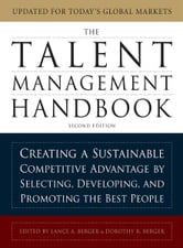 The Talent Management Handbook: Creating a Sustainable Competitive Advantage by Selecting, Developing, and Promoting the Best People ebook by Lance Berger,Dorothy Berger