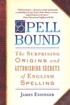 Spellbound - The Surprising Origins and Astonishing Secrets of English Spelling ebook by James Essinger